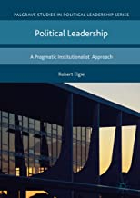Political Leadership: A Pragmatic Institutionalist Approach (Palgrave Studies in Political Leadership)