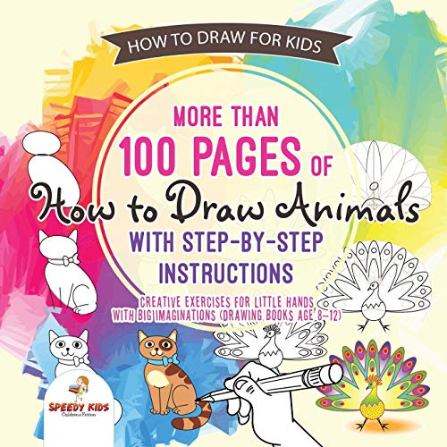 How to Draw for Kids. More than 100 Pages of How to Draw Animals with Step-by-Step Instructions. Creative Exercises for Little Hands with Big Imaginations (Drawing Books Age 8-12)
