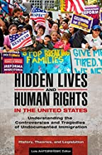 Hidden Lives and Human Rights in the United States [3 volumes]: Understanding the Controversies and Tragedies of Undocumented Immigration