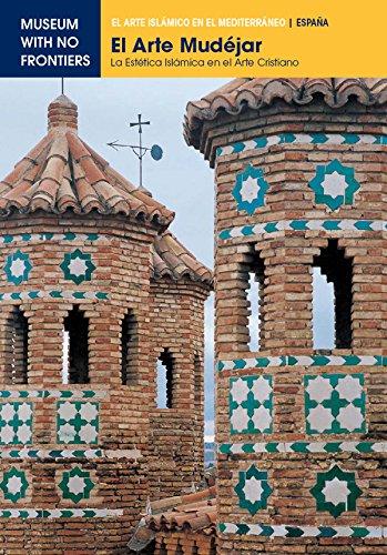 El Arte Mudéjar. La estetica islámica en el arte cristiano (El Arte Islámico en el Mediterráneo)