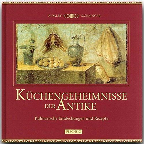 Küchengeheimnisse der Antike. Kulinarische Entdeckungen und Rezepte
