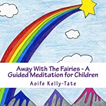 Away With The Fairies - A Guided Meditation for Children: A magical fairytale adventure that promotes relaxation,healing and mindfulness. Suitable for ... (Magical Meditations for Children) (Volume 1)