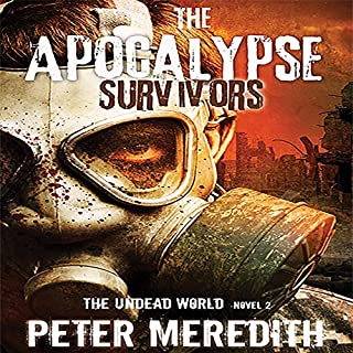 The Apocalypse Survivors     The Undead World Novel 2 (Volume 2)              By:                                                                                                                                 Peter Meredith                               Narrated by:                                                                                                                                 Basil Sands                      Length: 14 hrs and 50 mins     962 ratings     Overall 4.5