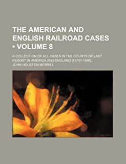 The American and English Railroad Cases (Volume 8); A Collection of All Cases in the Courts of Last Resort in America and ...