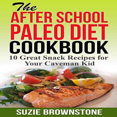 The After-School Paleo Diet Cookbook: 10 Great Snack Recipes for Your Caveman Kid audiobook cover art