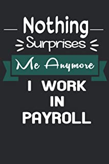 Nothing Surprises Me Anymore I Work In PAYROLL: This notebook journal is cute journal for writing, blank lined journal for...