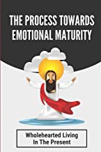 The Process Towards Emotional Maturity: Wholehearted Living In The Present: An Intimacy With The Creator