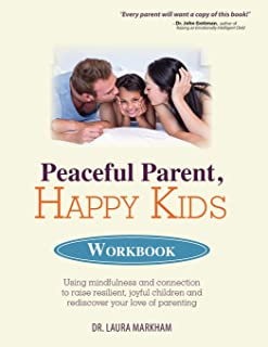 Peaceful Parent, Happy Kids Workbook: Using Mindfulness and Connection to Raise Resilient, Joyful Children and Rediscover ...