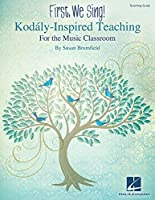 First, We Sing!: Kodaly-inspired Teaching for the Music Classroom