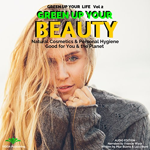 Green up Your Beauty: Natural Cosmetics & Personal Hygiene Good for You & the Planet audiobook cover art