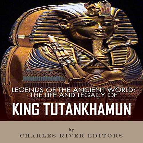 Legends of the Ancient World: The Life and Legacy of King Tutankhamun audiobook cover art