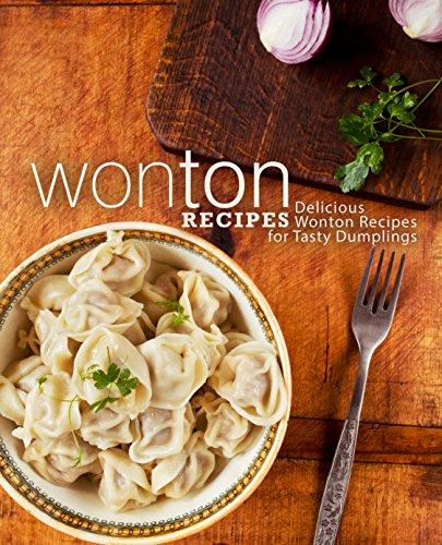 Wonton Recipes: Delicious Wonton Recipes for Tasty Dumplings (2nd Edition) (English Edition)