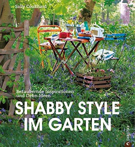 Shabby Style im Garten: der Gartenratgeber voller bezaubernder Inspirationen und Einrichtungsideen rund um Möbel und Deko im Shabby chic