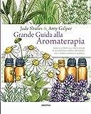 Grande guida alla aromaterapia. Guida illustrata alla miscelazione di oli essenziali e rimedi artigianali per il corpo, la mente, e lo spirito. Ediz. a colori