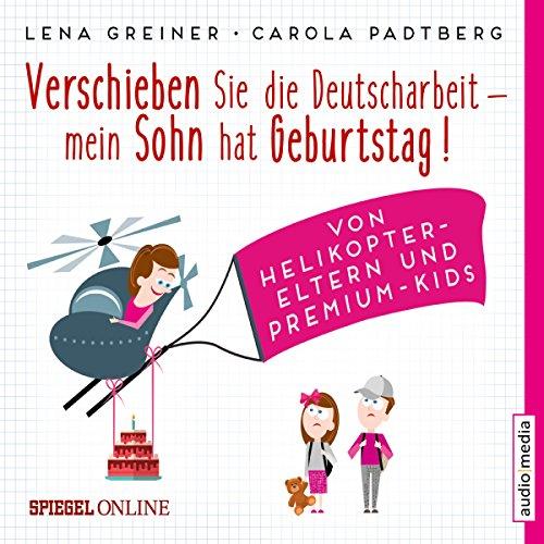 Verschieben Sie die Deutscharbeit - mein Sohn hat Geburtstag! Von Helikopter-Eltern und Premium-Kids