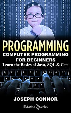 Programming: Computer Programming for Beginners: Learn the Basics of Java, SQL & C++ (2018)