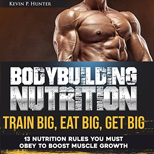 Bodybuilding Nutrition: Train Big, Eat Big, Get Big: 13 Nutrition Rules You Must Obey to Boost Muscle Growth, Volume 1