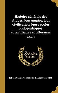 Histoire Générale Des Arabes; Leur Empire, Leur Civilisation, Leurs Écoles Philosophiques, Scientifiques Et Littéraires; Volume 1 (French Edition)
