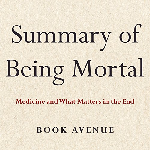 Summary of Being Mortal: Medicine and What Matters in the End by Atul Gawande cover art