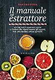 Il manuale dell'estrattore. Succhi, latti vegetali, salse e ricette che riutilizzano gli scarti, per...
