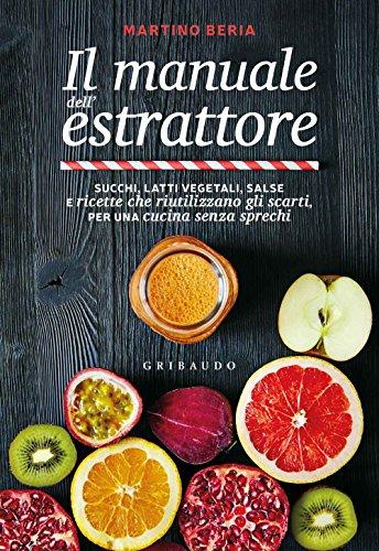 Il manuale dell'estrattore. Succhi, latti vegetali, salse e ricette che riutilizzano...