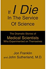 If I Die In The Service Of Science: The Dramatic Stories of Medical Scientists Who Experimented on Themselves Paperback
