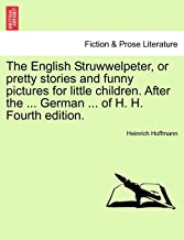 The English Struwwelpeter, or Pretty Stories and Funny Pictures for Little Children. After the ... German ... of H. H. Fourth Edition.