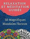 Relaxation et Méditation guidée: Livre de coloriage pour adulte avec 50 Magnifiques Mandalas Floraux à Colorier