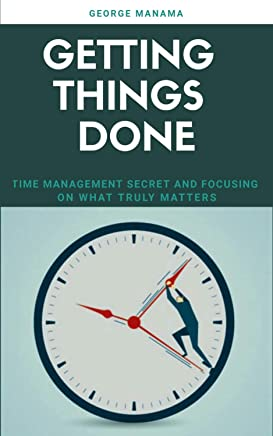 Getting Things Done : Time Management Secret And Focusing on What Truly Matters (English Edition)