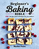 Beginner s Baking Bible: 130+ Recipes and Techniques for New Bakers