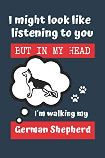 I MIGHT LOOK LIKE LISTENING TO YOU BUT IN MY HEAD I´M WALKING MY GERMAN SHEPHERD: BLANK LINED DOG JOURNAL | Keep Track of ...