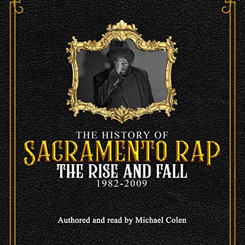 The History of Sacramento Rap: The Rise and Fall 1982-2009 audiobook cover art