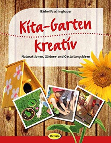 Kita-Garten kreativ: Naturaktionen, Gärtner- und Gestaltungsideen für Kita und Grundschule