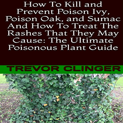 Couverture de How to Kill and Prevent Poison Ivy, Poison Oak, and Sumac and How to Treat the Rashes That They May Cause: The Ultimate Poisonous Plant Guide