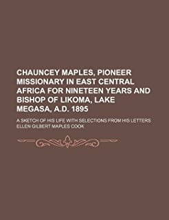 Chauncey Maples, Pioneer Missionary in East Central Africa for Nineteen Years and Bishop of Likoma, Lake Megasa, A.D. 189...