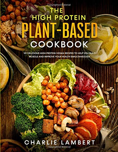 The High Protein Plant-Based Cookbook: 101 Delicious High Protein Vegan Recipes To Help You Build Muscle and Improve Your Health Simultaneously