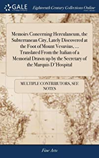 Memoirs Concerning Herculaneum, the Subterranean City, Lately Discovered at the Foot of Mount Vesuvius, ... Translated From the Italian of a Memorial ... up by the Secretary of the Marquis D'Hospital