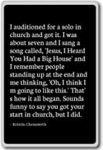 I auditioned for a solo in church and got... - Kristin Chenoweth - quotes fridge magnet, Black