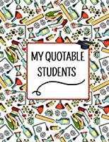 "My Quotable Students: A Teacher Journal to Record and Collect Unforgettable Quotes, Funny & Hilarious Classroom Stories, Perfect Present for Teacher Women, Men, 8.5"" x 11"" Inch"