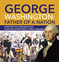 George Washington: Father of a Nation - United States Civics - Biography for Kids - Fourth Grade Nonfiction Books - Children's Biographies