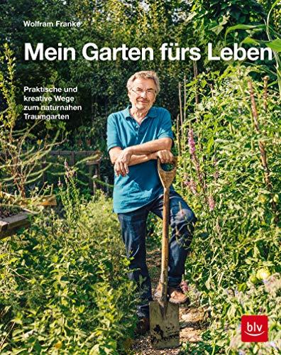 Mein Garten fürs Leben: Praktische und kreative Wege zum naturnahen Traumgarten (BLV)