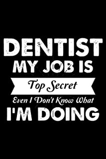 Dentist My Job Is Top Secret Even I Don't Know What I'm Doing: Perfect Gift Idea For A Top Secret Dentist Blank Lined Note...