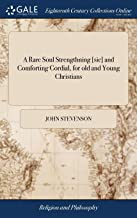 A Rare Soul Strengthning [sic] and Comforting Cordial, for Old and Young Christians: Being, an Exact Account of the Author's Experience, in the Following Particulars. ... by John Stevenson,