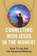 Connecting With Jesus In The Moment: Back To Joy And Into Emotional Maturity: Intimate Love For Our Father