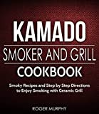 Kamado Smoker and Grill Cookbook: Smoky Recipes and Step by Step Directions to Enjoy Smoking with Ceramic Grill