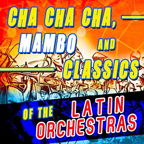 Cha Cha Cha, Mambo and Classics of the Latin Orchestras
