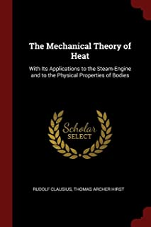The Mechanical Theory of Heat: With Its Applications to the Steam-Engine and to the Physical Properties of Bodies