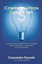 Compensation Sense 101: Common Sense Answers to Your Questions about Employee Compensation and Total Rewards