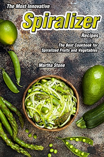 The Most Innovative Spiralizer Recipes: The Best Cookbook for Spiralized Fruits and Vegetables (English Edition)