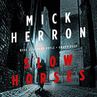Slow Horses     Slough House, Book 1              Written by:                                                                                                                                 Mick Herron                               Narrated by:                                                                                                                                 Gerard Doyle                      Length: 10 hrs and 46 mins     9 ratings     Overall 4.0